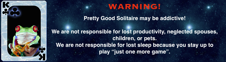 Pretty Good Solitaire may be addictive. We are not responsible for lost productivity, neglected spouses,  					children, or pets.  We are not responsible for lost sleep because you stay up to play just one more game.
